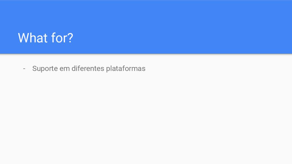 What for? - Suporte em diferentes plataformas