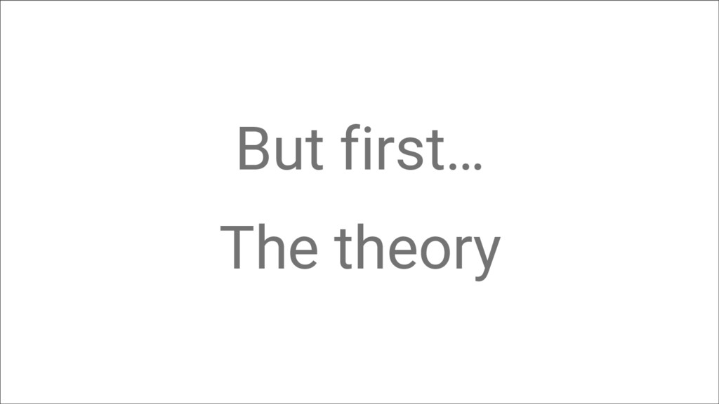 But first… The theory