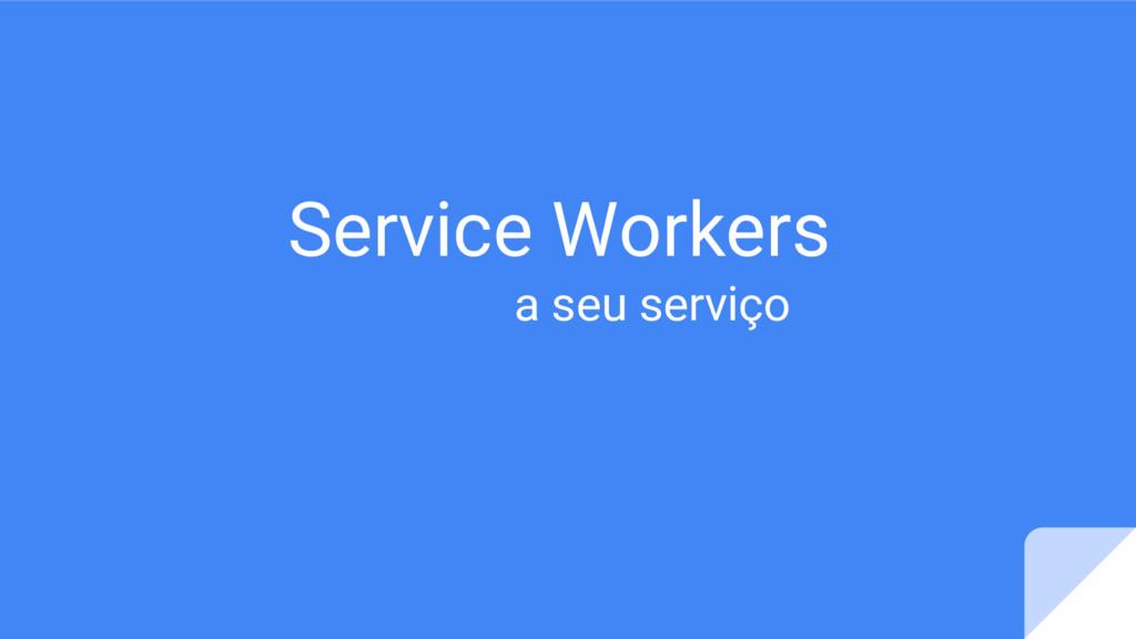 Service Workers a seu serviço