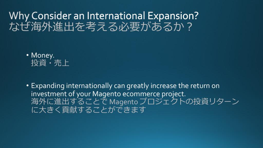 なぜ海外進出を考える必要があるか? • Money. 投資・売上 • Expanding in...