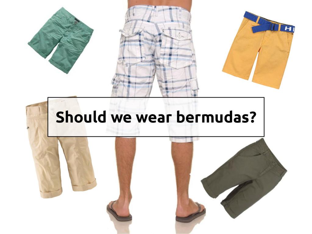 Should we wear bermudas?