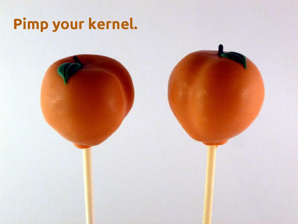 Pimp your kernel.
