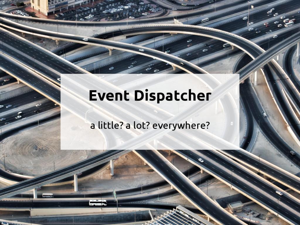 Event Dispatcher a little? a lot? everywhere?
