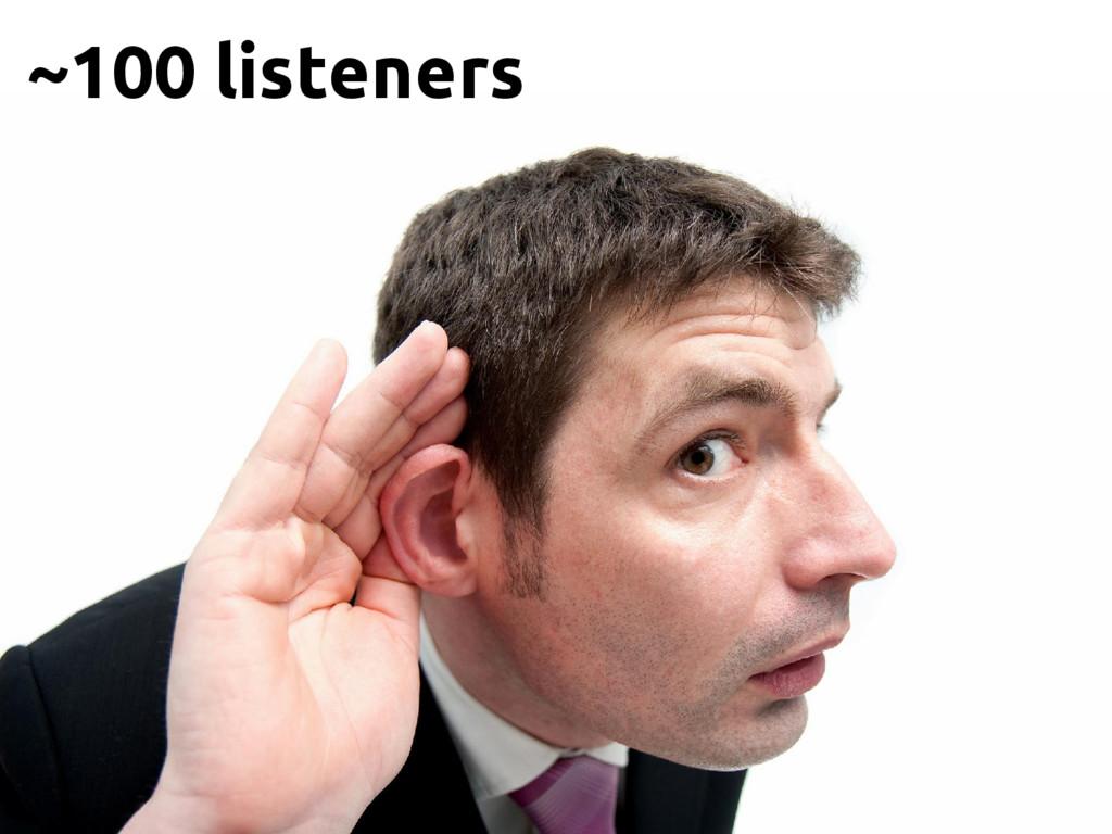 ~100 listeners