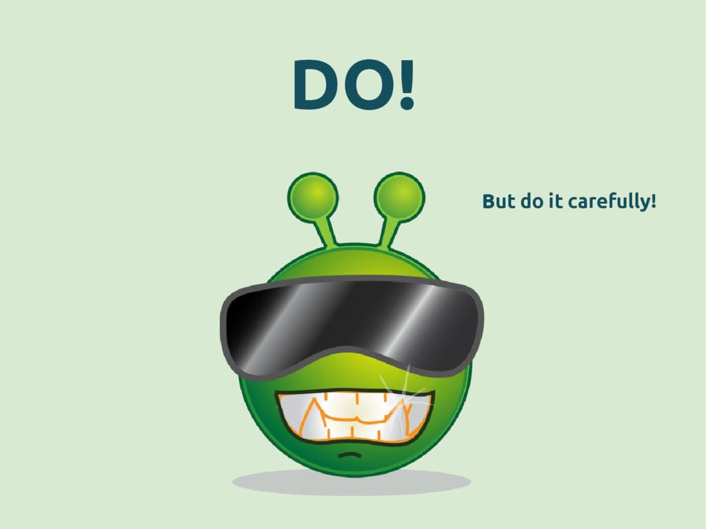 DO! But do it carefully!