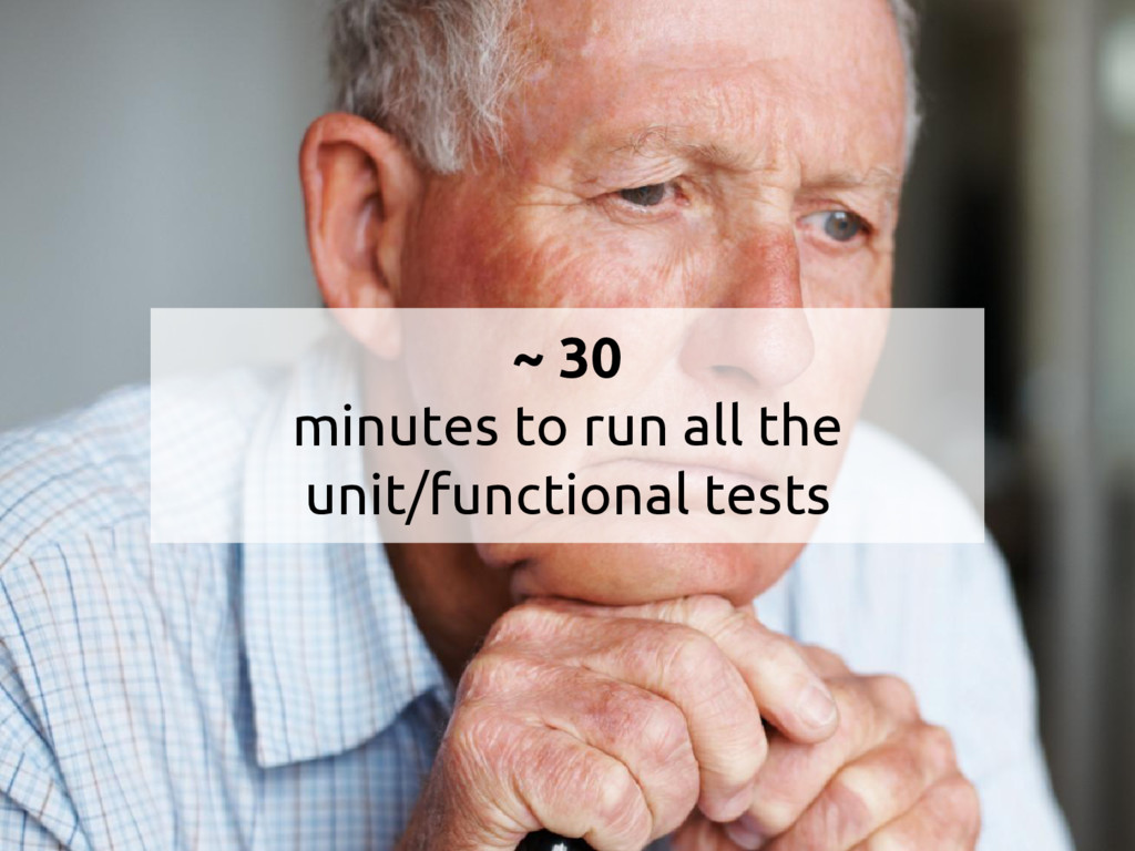 ~ 30 minutes to run all the unit/functional tes...