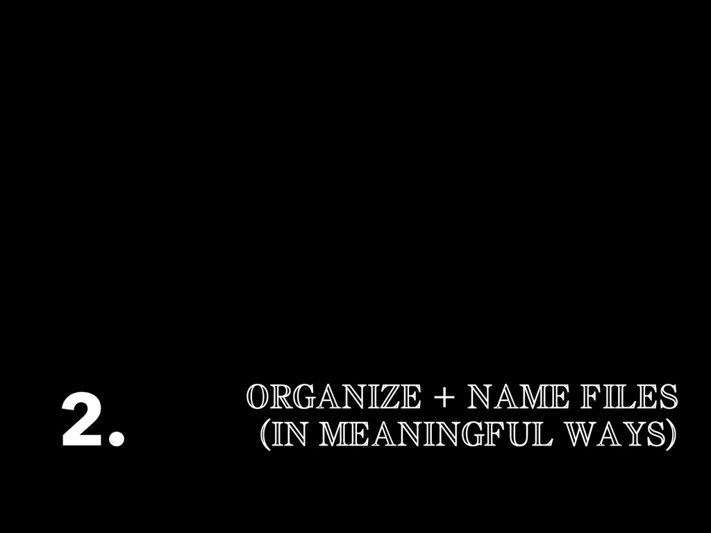 ORGANIZE + NAME FILES (IN MEANINGFUL WAYS) 2.