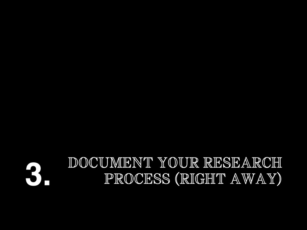 DOCUMENT YOUR RESEARCH PROCESS (RIGHT AWAY) 3.!