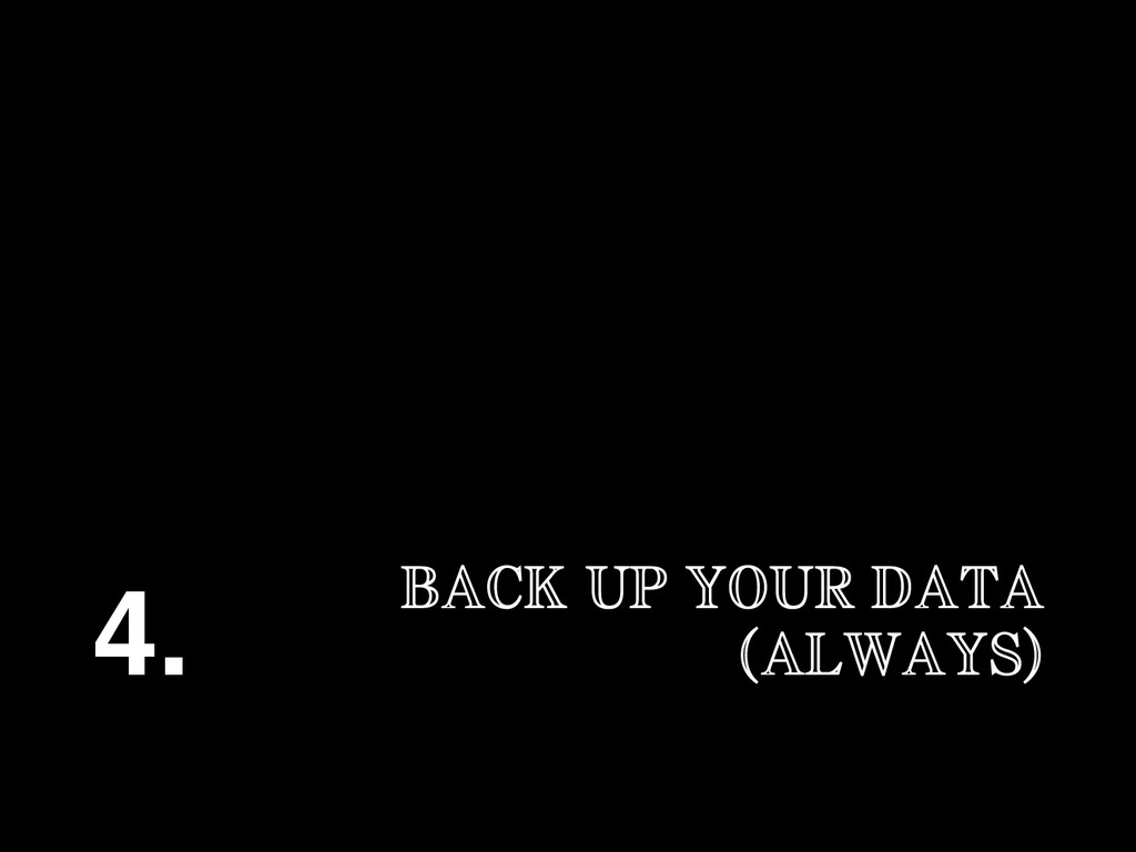 BACK UP YOUR DATA (ALWAYS) 4.!