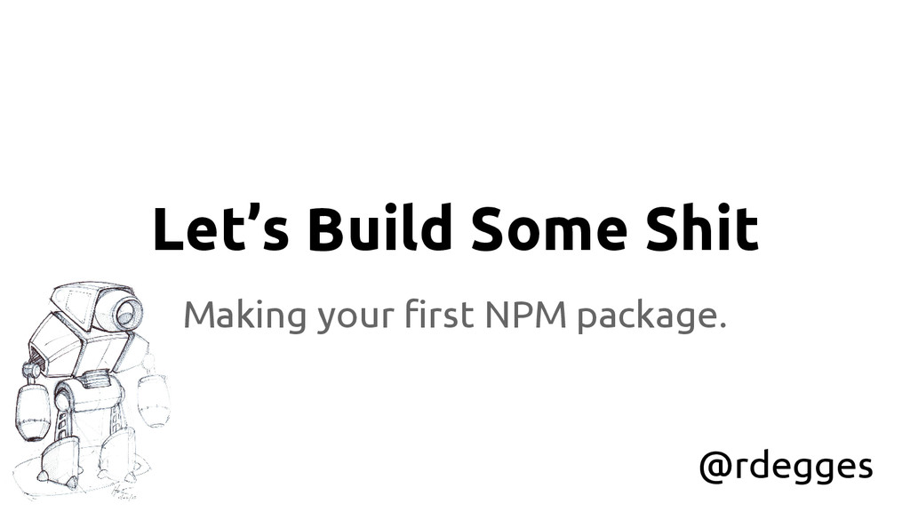Let's Build Some Shit Making your first NPM pac...