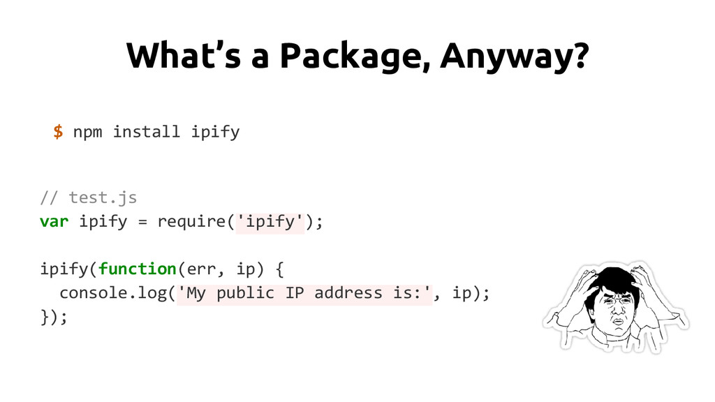 What's a Package, Anyway? $ npm install ipify /...