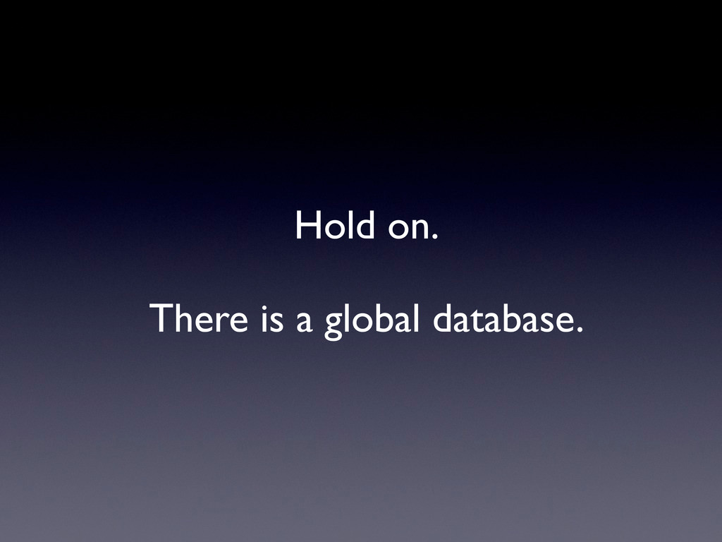 Hold on. There is a global database.