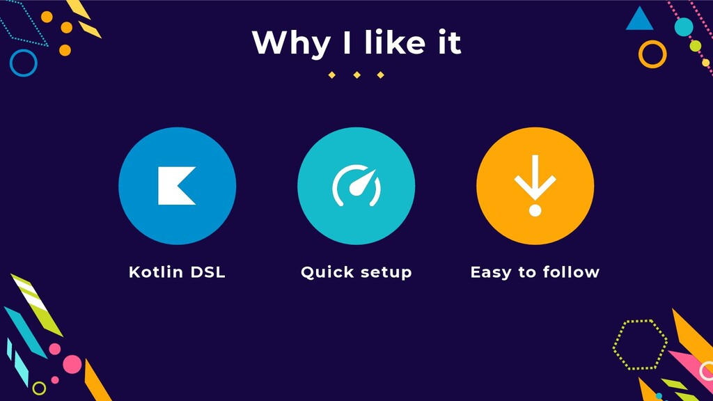Why I like it Kotlin DSL Quick setup Easy to fo...