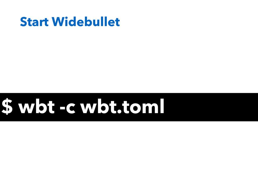 Start Widebullet $ wbt -c wbt.toml