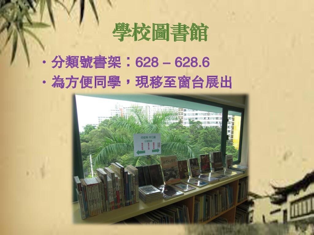 學校圖書館 ‧分類號書架:628 - 628.6 ‧為方便同學,現移至窗台展出