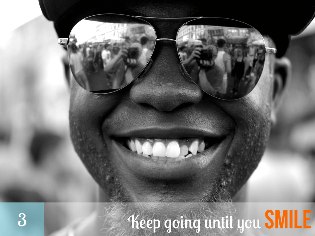Keep going until you smile 3