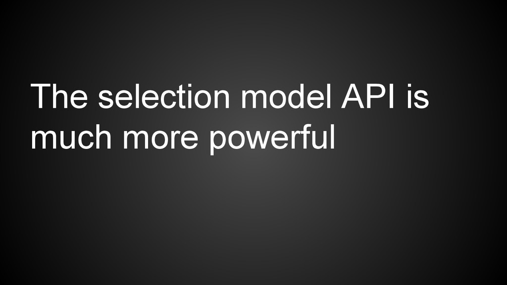 The selection model API is much more powerful