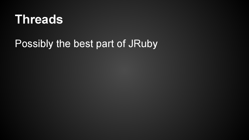 Threads Possibly the best part of JRuby