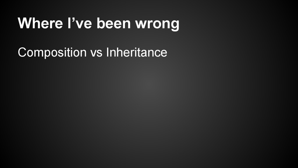 Where I've been wrong Composition vs Inheritance