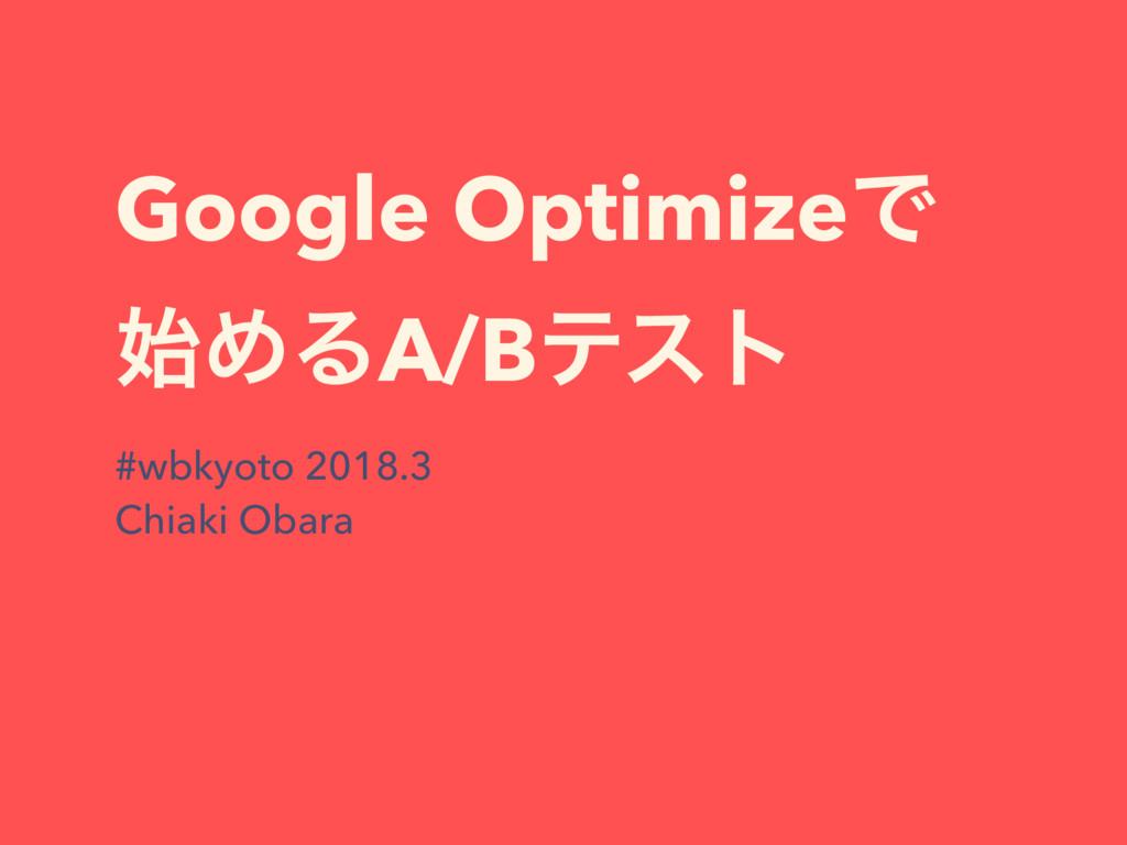 Google OptimizeͰ ΊΔA/Bςετ #wbkyoto 2018.3 Chia...
