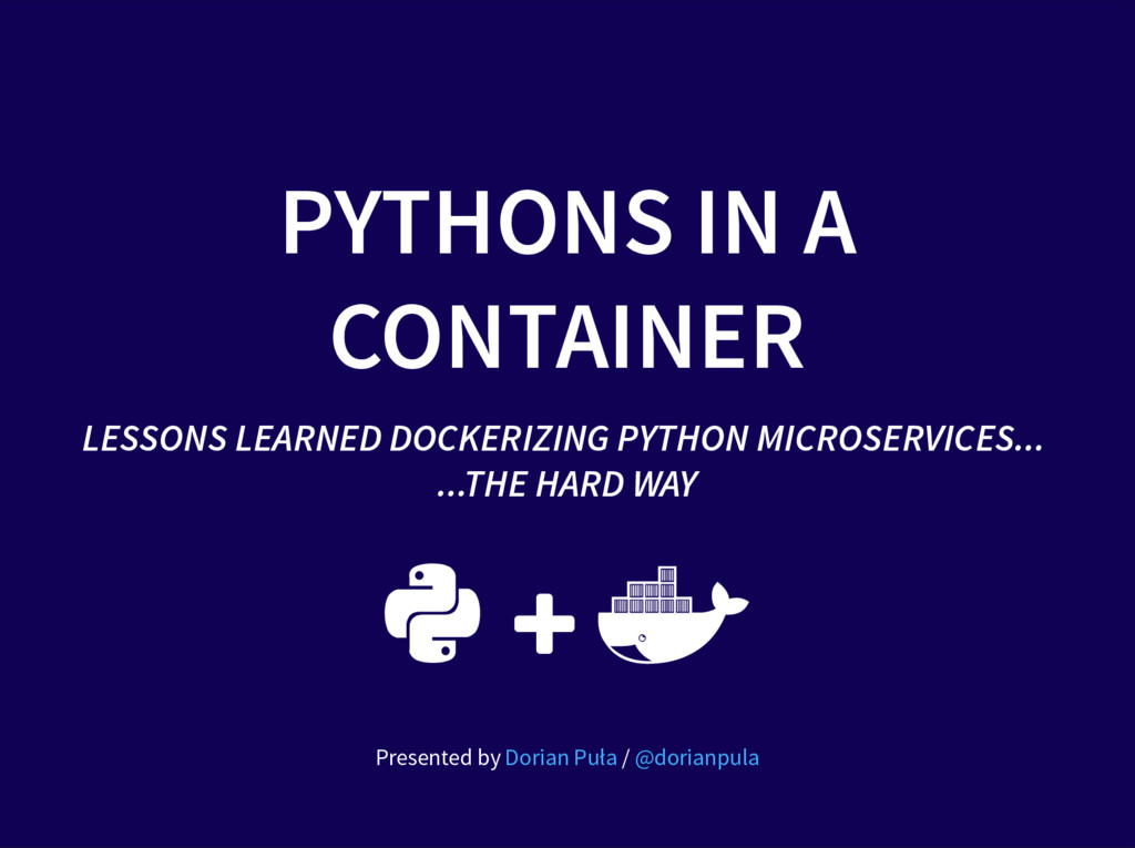 PYTHONS IN A CONTAINER LESSONS LEARNED DOCKERIZ...