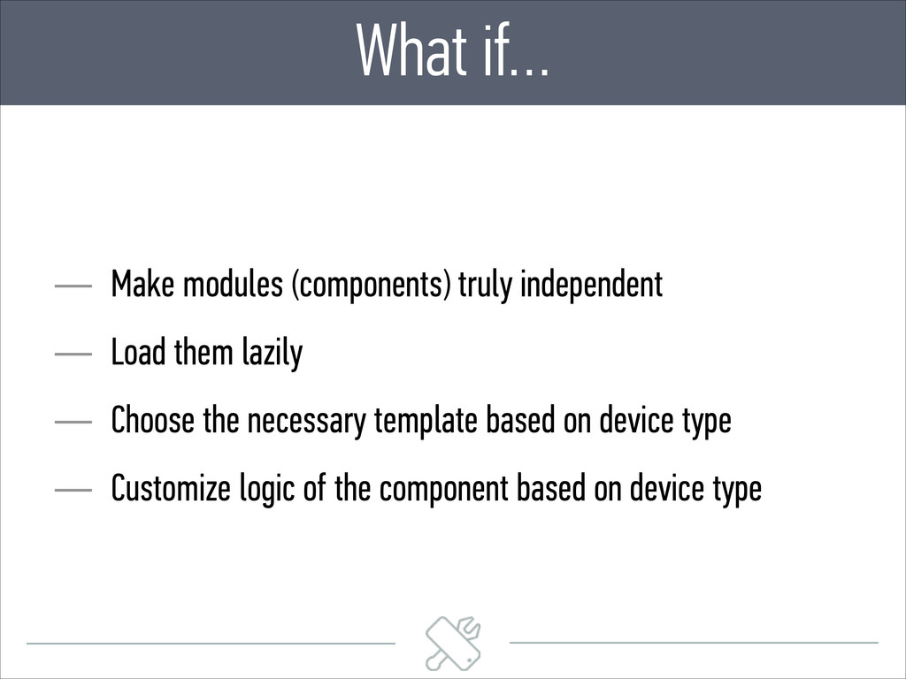 What if… — Make modules (components) truly inde...