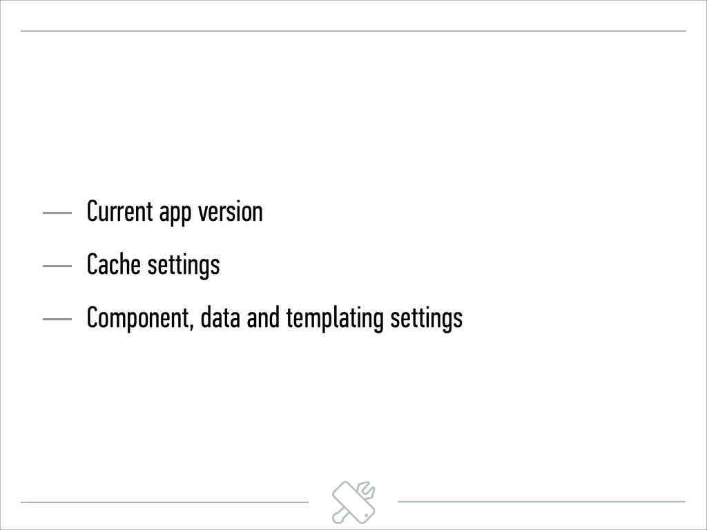 — Current app version — Cache settings — Compon...