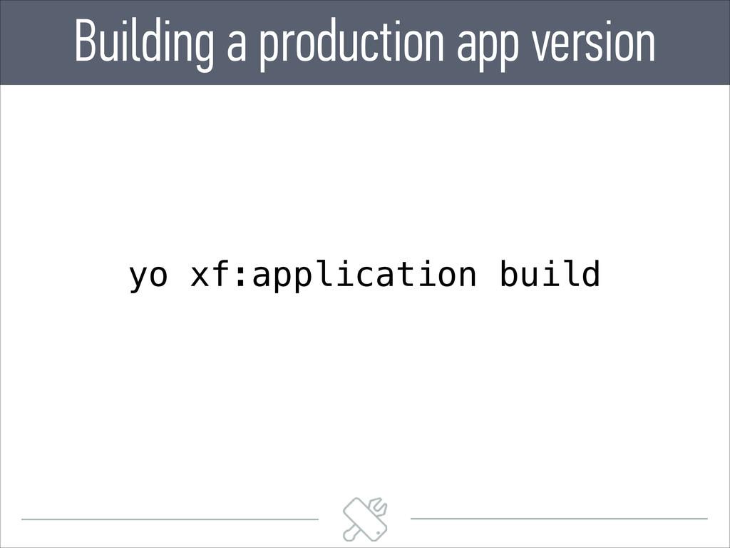 Building a production app version yo xf:applica...