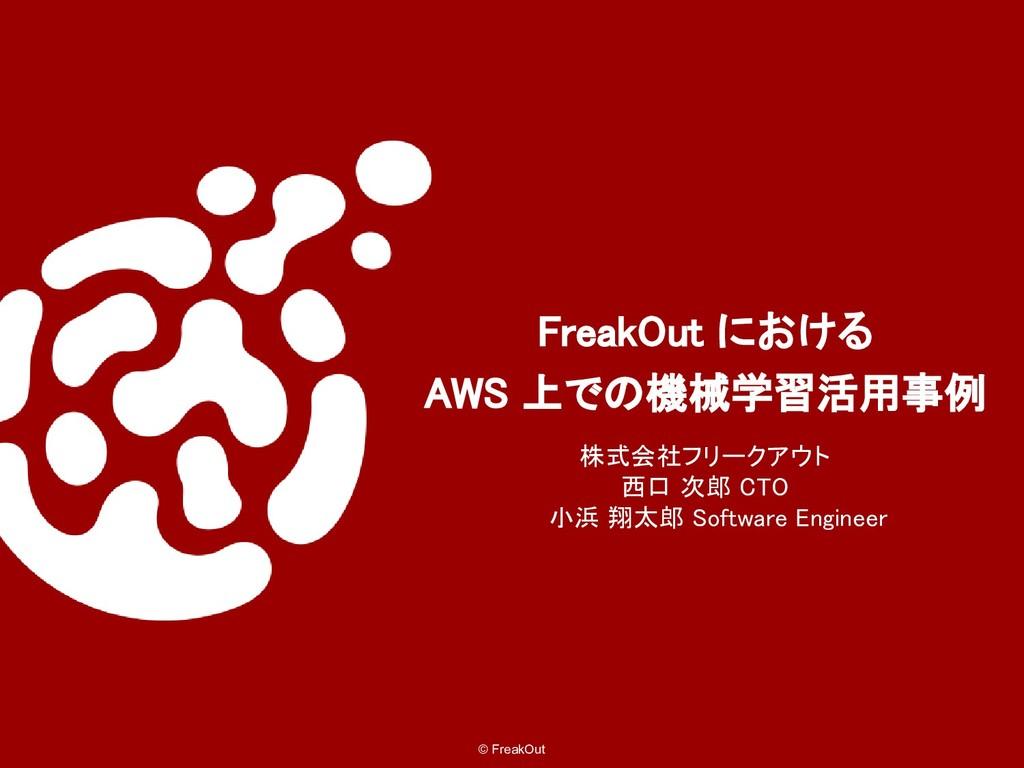 © FreakOut FreakOut における AWS 上での機械学習活用事例 株式会社フリ...