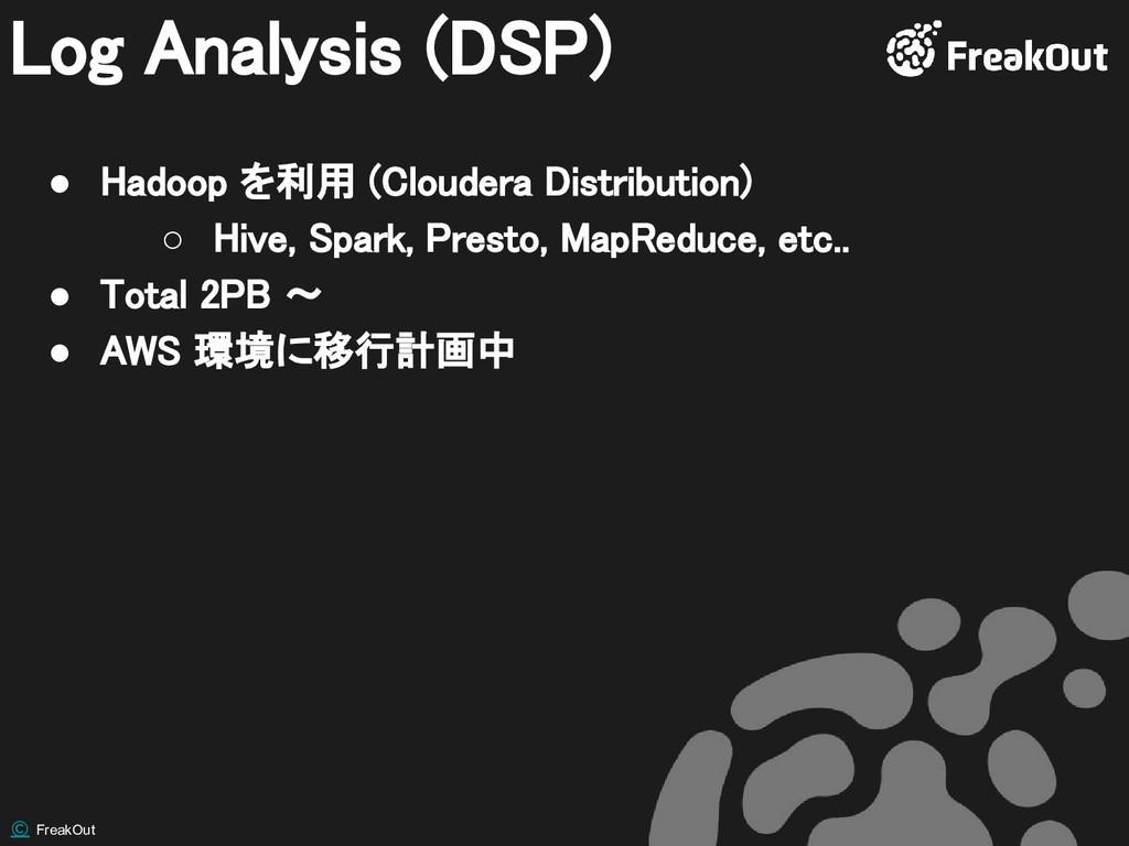 © FreakOut Log Analysis (DSP) ● Hadoop を利用 (Clo...