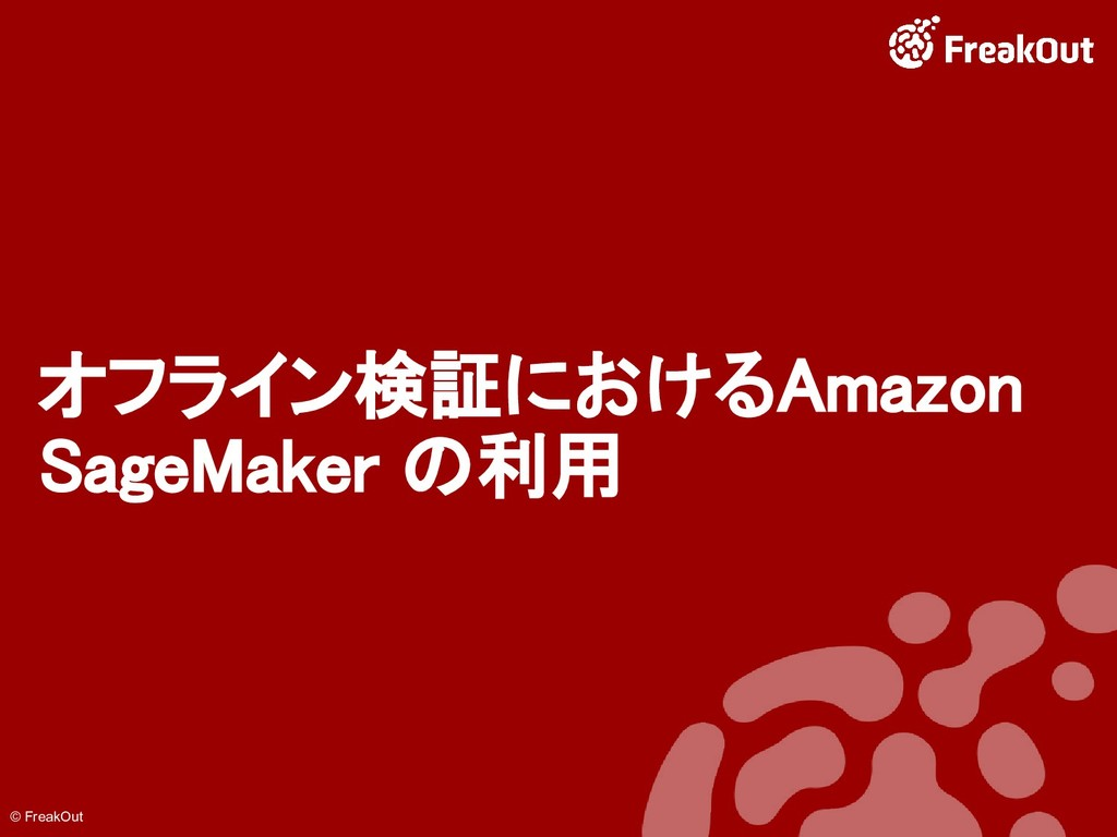 © FreakOut オフライン検証におけるAmazon SageMaker の利用