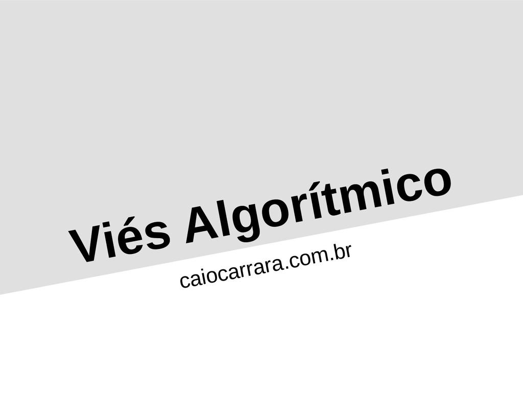 Viés Algorítmico caiocarrara.com.br