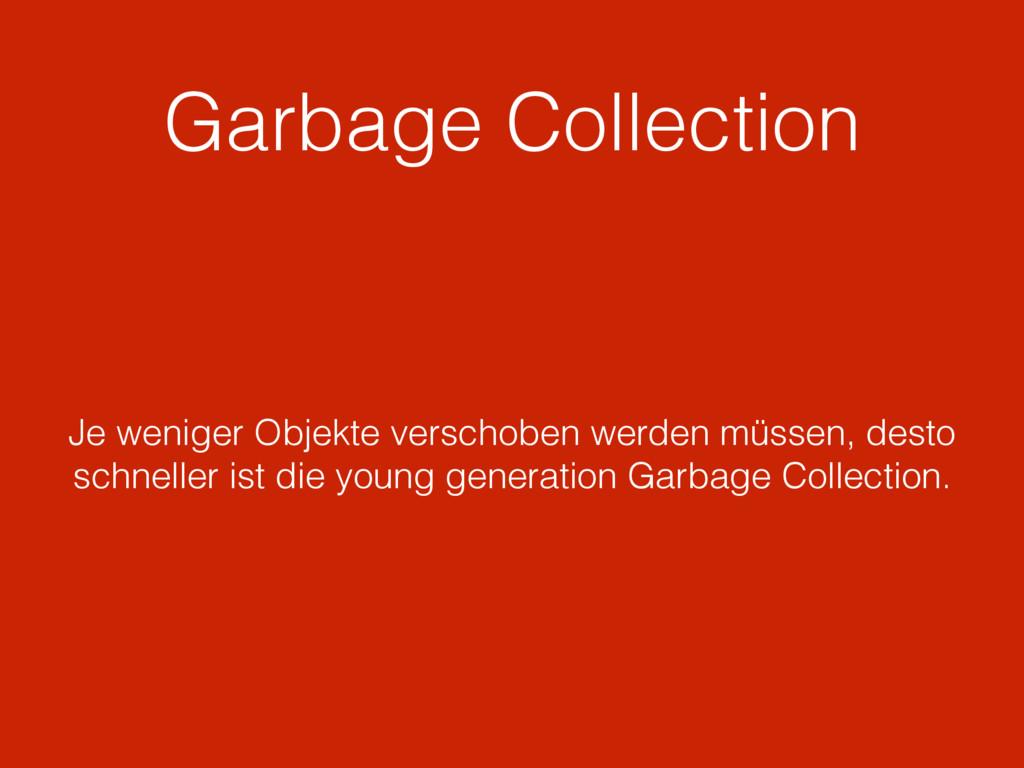 Garbage Collection Je weniger Objekte verschobe...