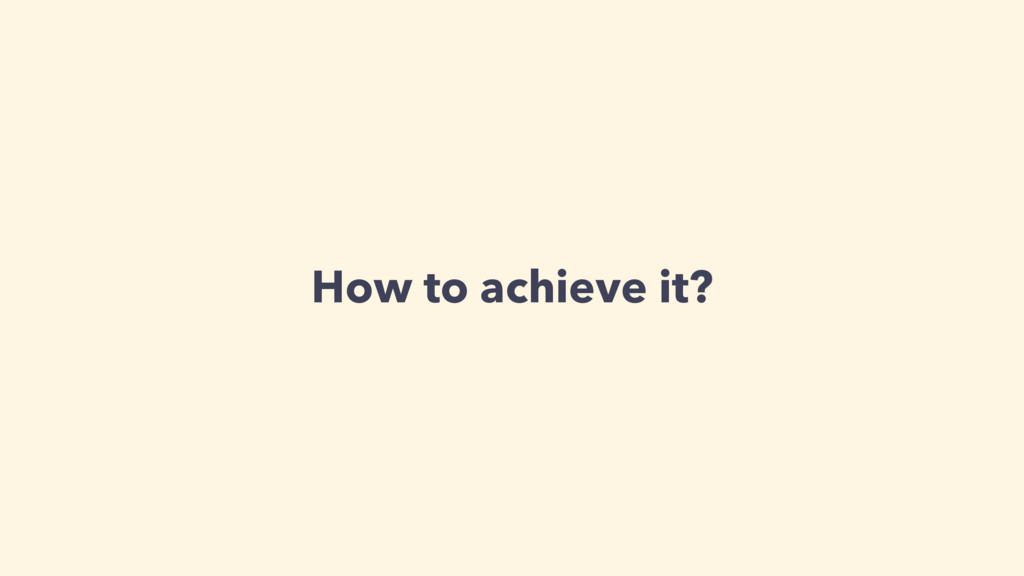 How to achieve it?