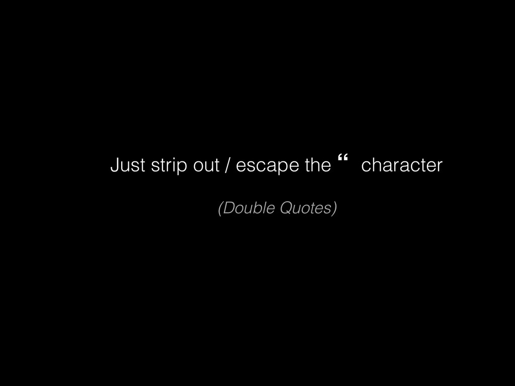 "Just strip out / escape the "" character (Double..."