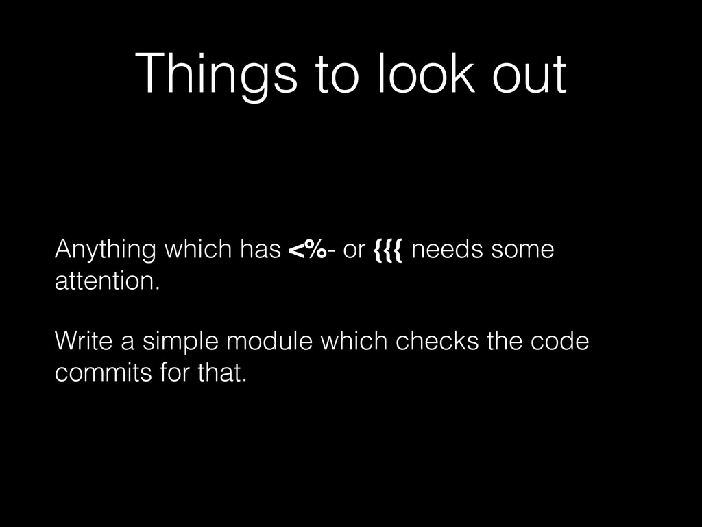 Things to look out Anything which has <%- or {{...