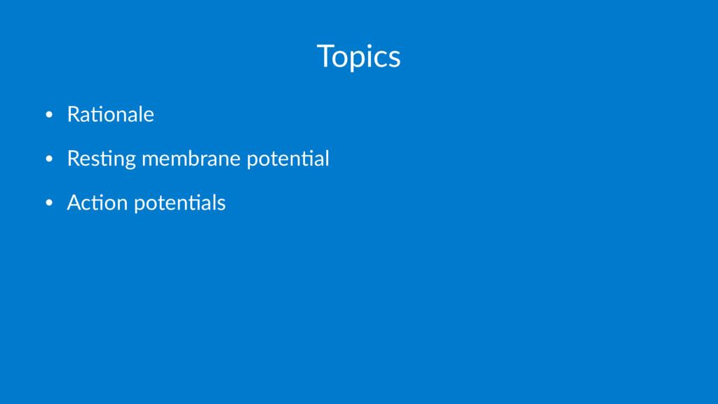 Topics • Ra$onale • Res$ng membrane poten$al • ...