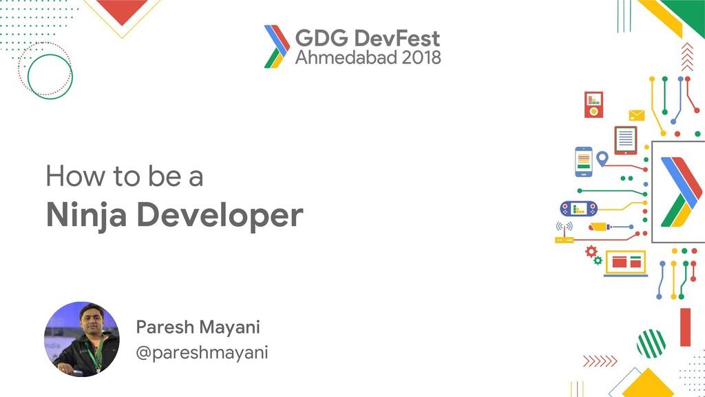 How to be a Ninja Developer Paresh Mayani @pare...