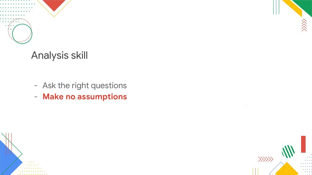Analysis skill - Ask the right questions - Make...