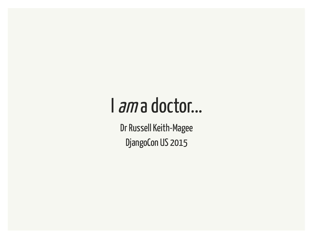 I am a doctor... Dr Russell Keith-Magee DjangoC...