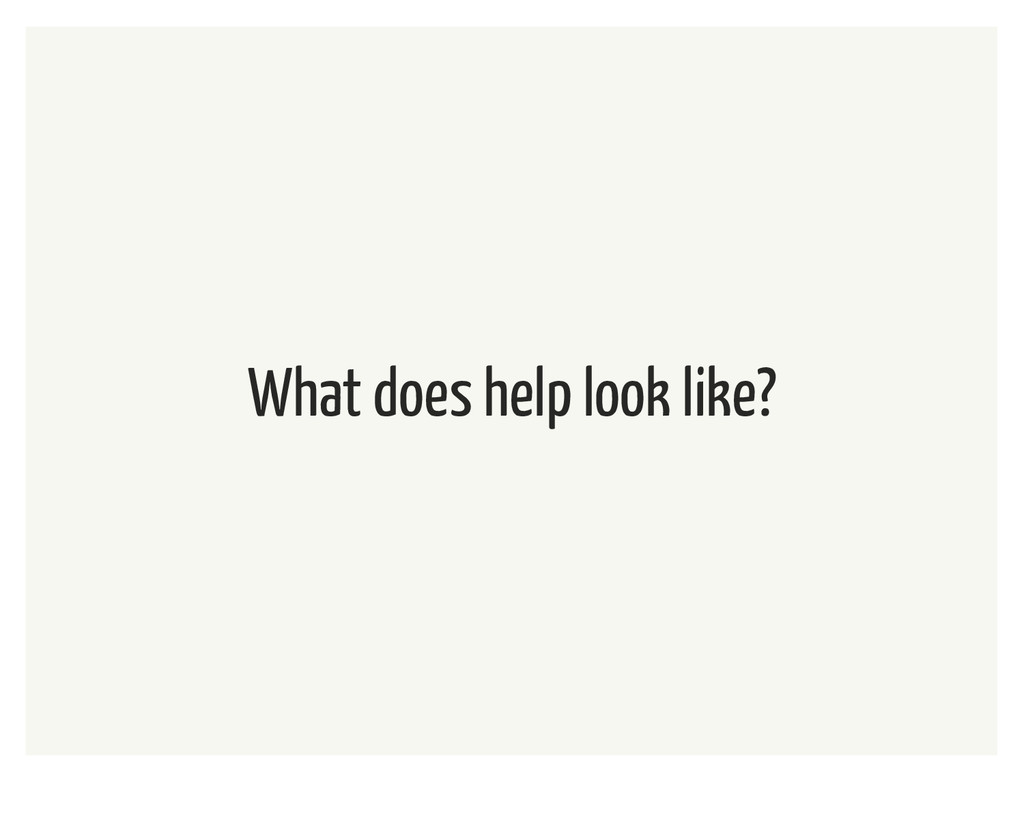 What does help look like?