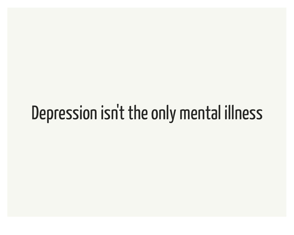 Depression isn't the only mental illness
