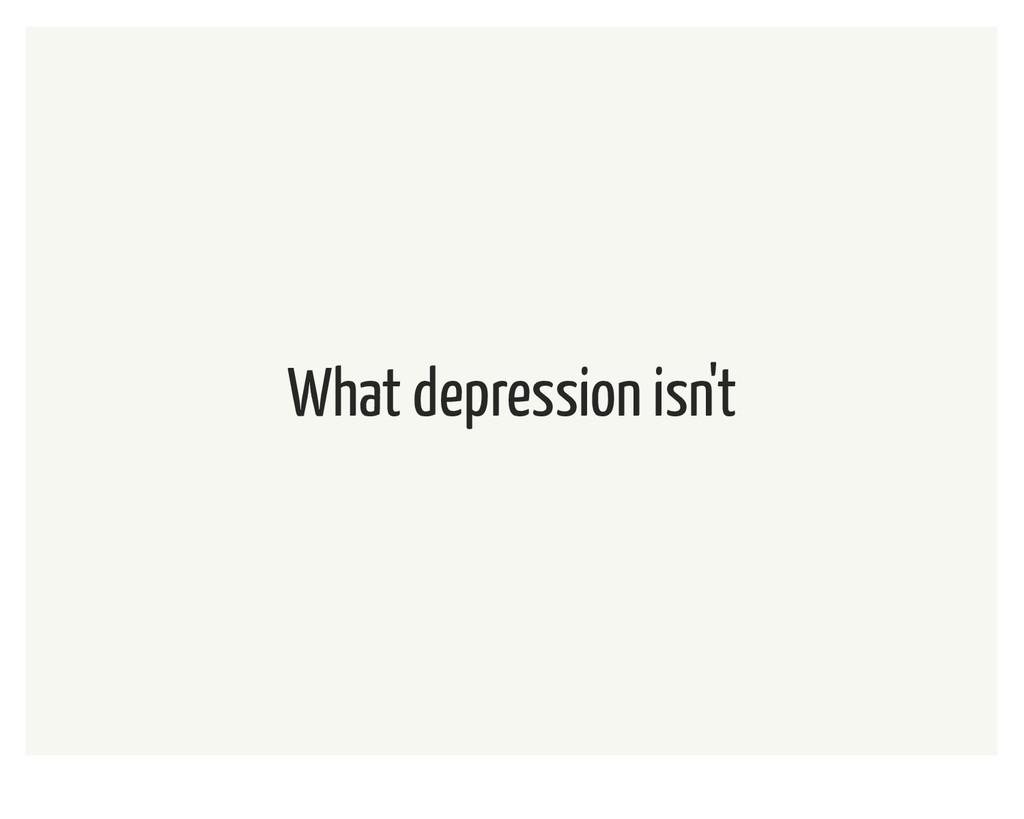 What depression isn't