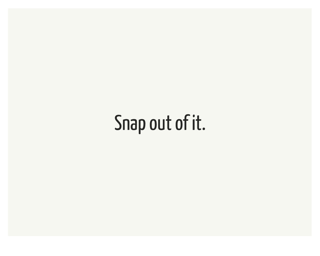 Snap out of it.