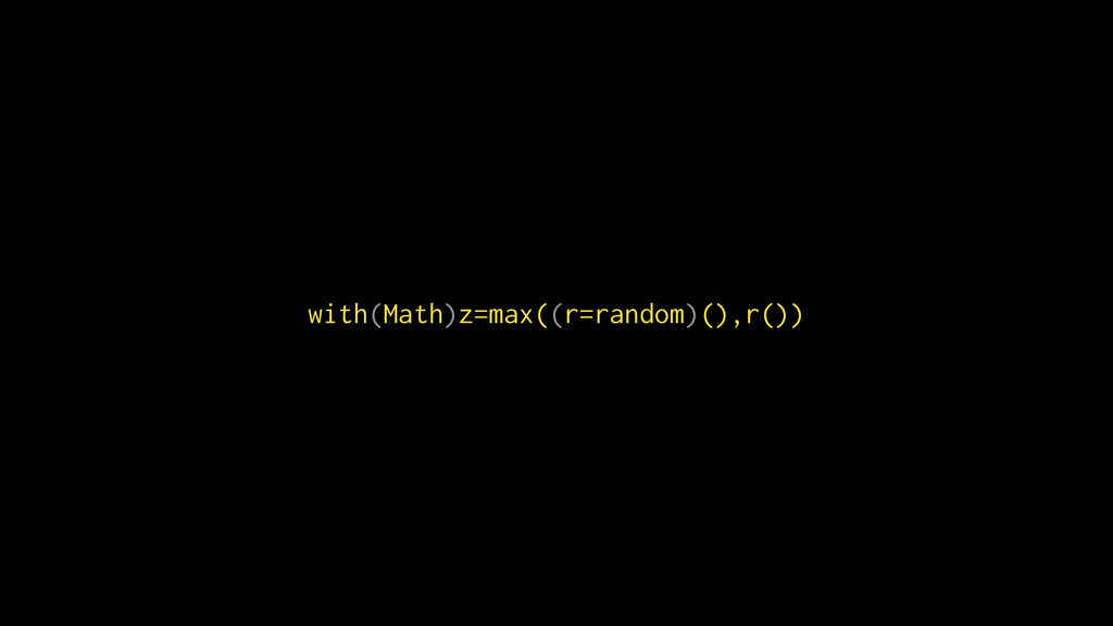 with(Math)z=max((r=random)(),r())