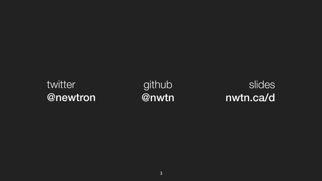 3 twitter @newtron github @nwtn slides nwtn.ca/d