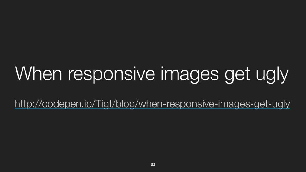 83 http://codepen.io/Tigt/blog/when-responsive-...