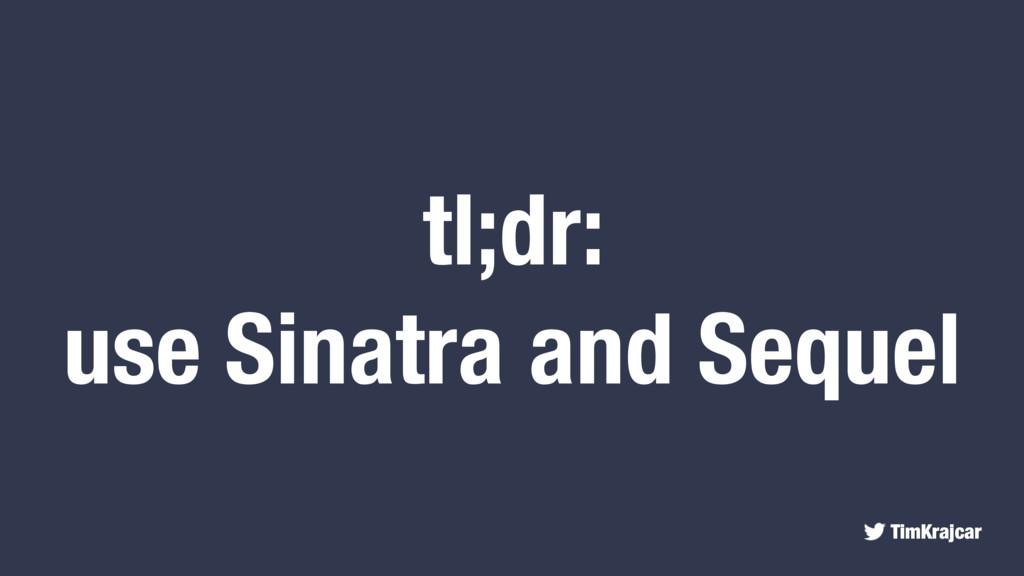 TimKrajcar tl;dr: use Sinatra and Sequel