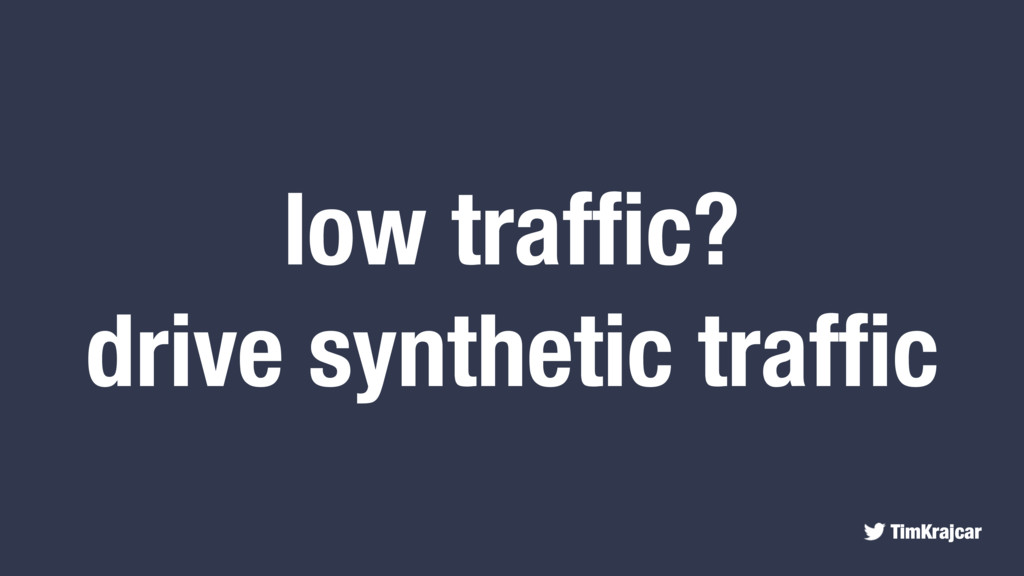 TimKrajcar low traffic? drive synthetic traffic