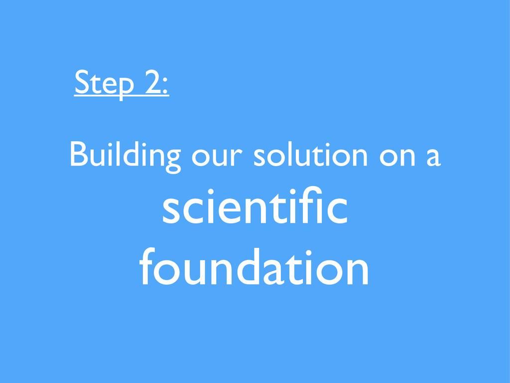 Building our solution on a scientific foundation...